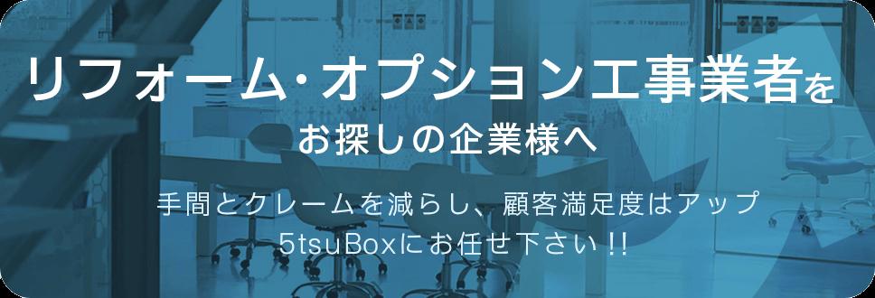 リフォーム・オプション工事業者をお探しの企業様へ 手間とクレームを減らし、顧客満足度はアップ 5tsuBoxにお任せ下さい!!